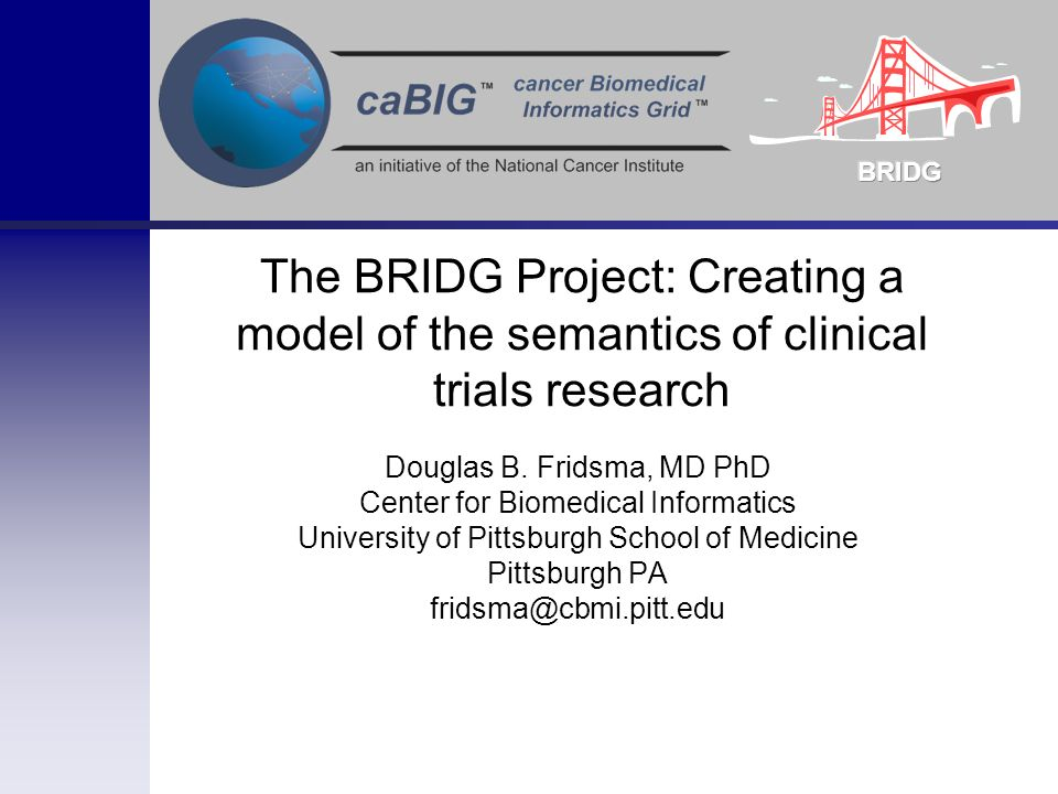 The BRIDG Project: Creating a model of the semantics of clinical trials research Douglas B. Fridsma, MD PhD Center for Biomedical Informatics Universi