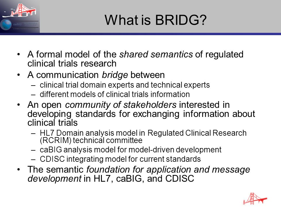 What is BRIDG? A formal model of the shared semantics of regulated clinical trials research A communication bridge between –clinical trial domain expe
