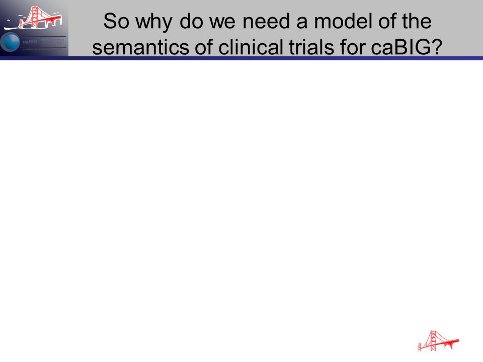 So why do we need a model of the semantics of clinical trials for caBIG?