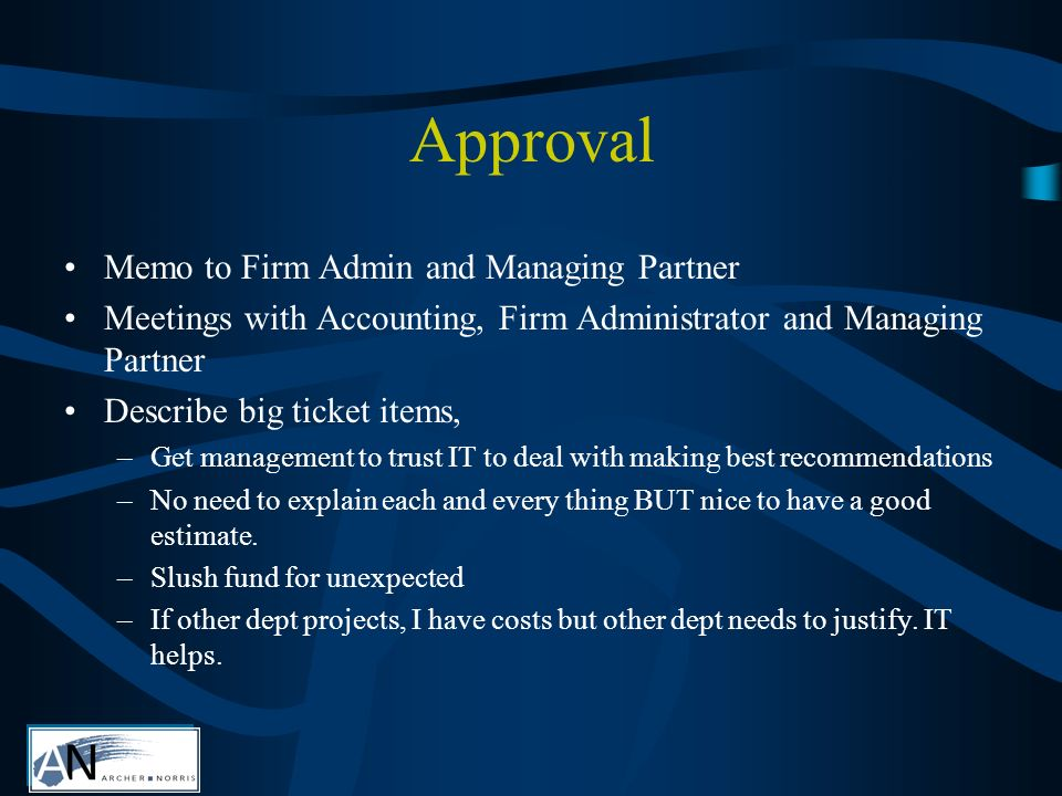 Approval Memo to Firm Admin and Managing Partner Meetings with Accounting, Firm Administrator and Managing Partner Describe big ticket items, –Get management to trust IT to deal with making best recommendations –No need to explain each and every thing BUT nice to have a good estimate.