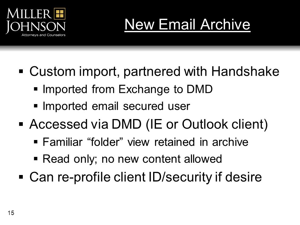 15 New Email Archive Custom import, partnered with Handshake Imported from Exchange to DMD Imported email secured user Accessed via DMD (IE or Outlook client) Familiar folder view retained in archive Read only; no new content allowed Can re-profile client ID/security if desire