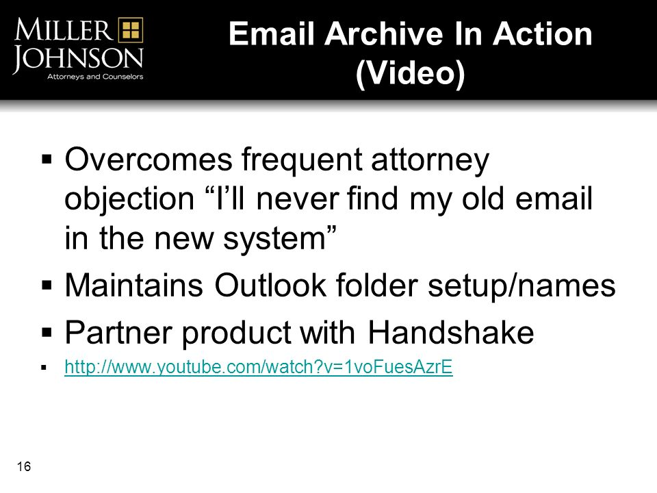 16  Archive In Action (Video) Overcomes frequent attorney objection Ill never find my old  in the new system Maintains Outlook folder setup/names Partner product with Handshake   v=1voFuesAzrE