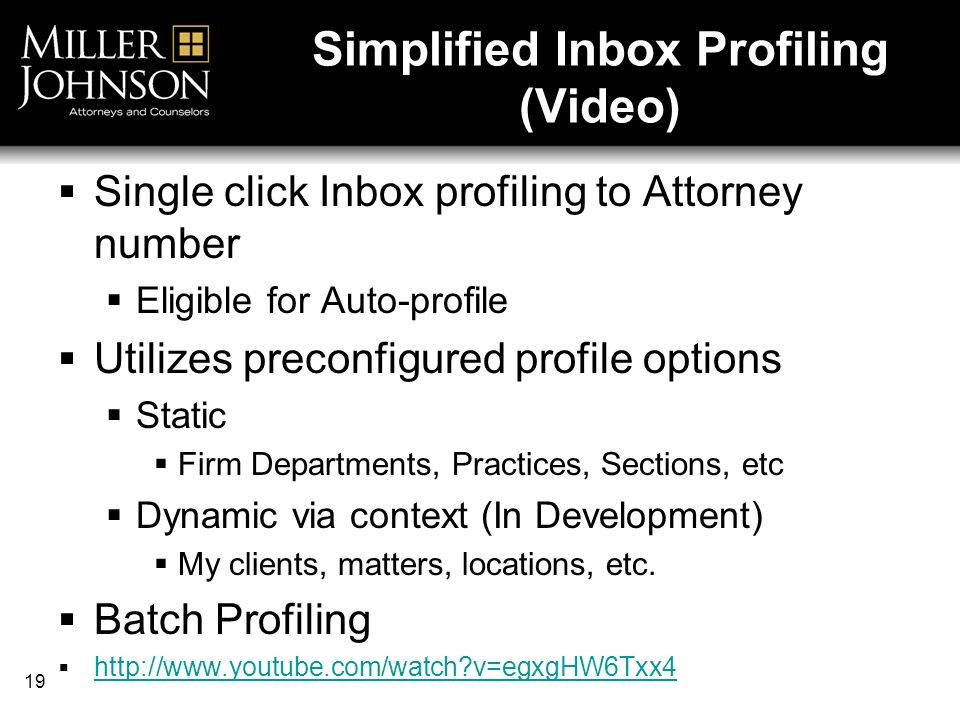 19 Simplified Inbox Profiling (Video) Single click Inbox profiling to Attorney number Eligible for Auto-profile Utilizes preconfigured profile options Static Firm Departments, Practices, Sections, etc Dynamic via context (In Development) My clients, matters, locations, etc.