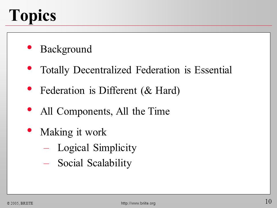10 © 2005, BRIITE http://www.briite.org Topics Background Totally Decentralized Federation is Essential Federation is Different (& Hard) All Components, All the Time Making it work –Logical Simplicity –Social Scalability