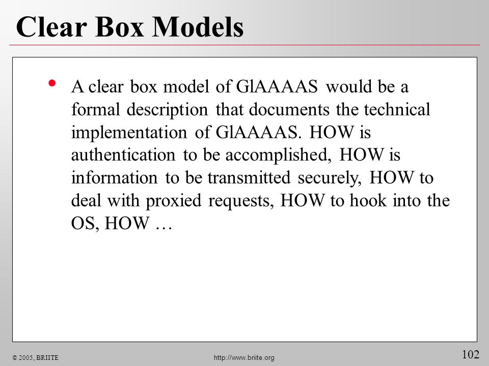 102 © 2005, BRIITE http://www.briite.org Clear Box Models A clear box model of GlAAAAS would be a formal description that documents the technical implementation of GlAAAAS.
