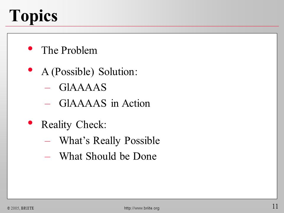 11 © 2005, BRIITE http://www.briite.org Topics The Problem A (Possible) Solution: –GlAAAAS –GlAAAAS in Action Reality Check: –Whats Really Possible –W