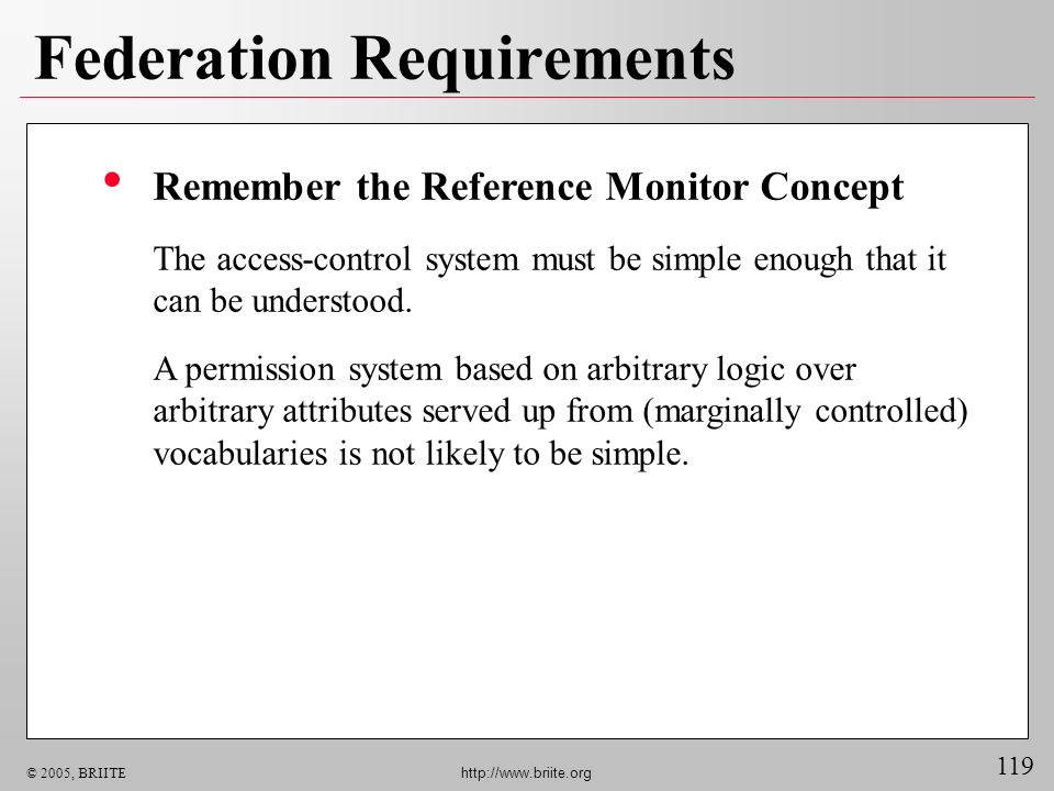 119 © 2005, BRIITE http://www.briite.org Federation Requirements Remember the Reference Monitor Concept The access-control system must be simple enough that it can be understood.