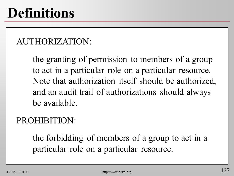 127 © 2005, BRIITE http://www.briite.org Definitions AUTHORIZATION: the granting of permission to members of a group to act in a particular role on a particular resource.