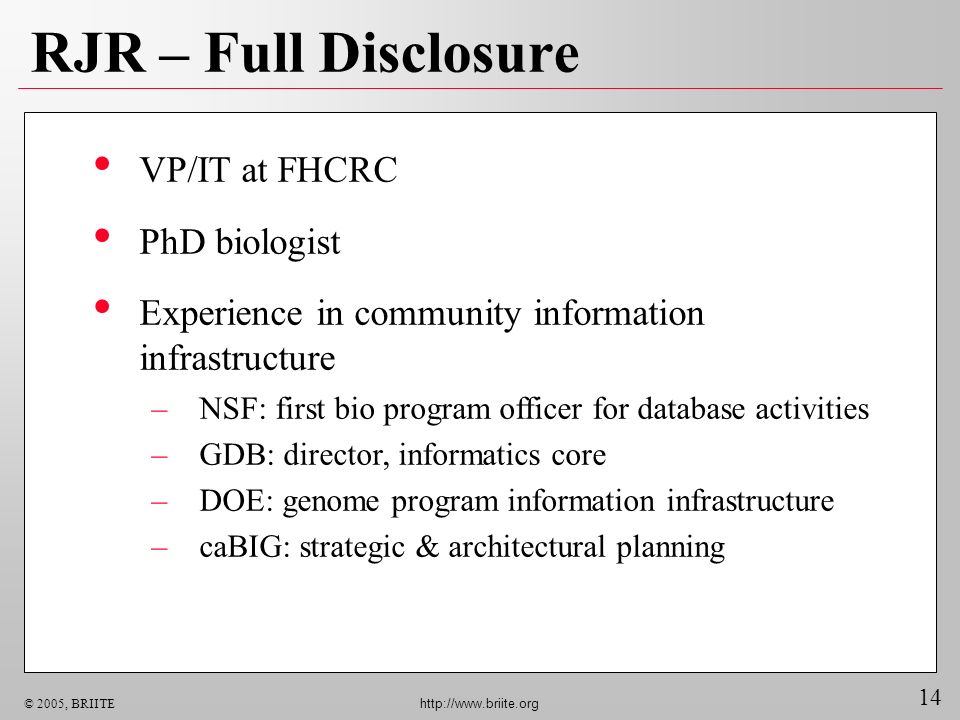 14 © 2005, BRIITE http://www.briite.org RJR – Full Disclosure VP/IT at FHCRC PhD biologist Experience in community information infrastructure –NSF: first bio program officer for database activities –GDB: director, informatics core –DOE: genome program information infrastructure –caBIG: strategic & architectural planning