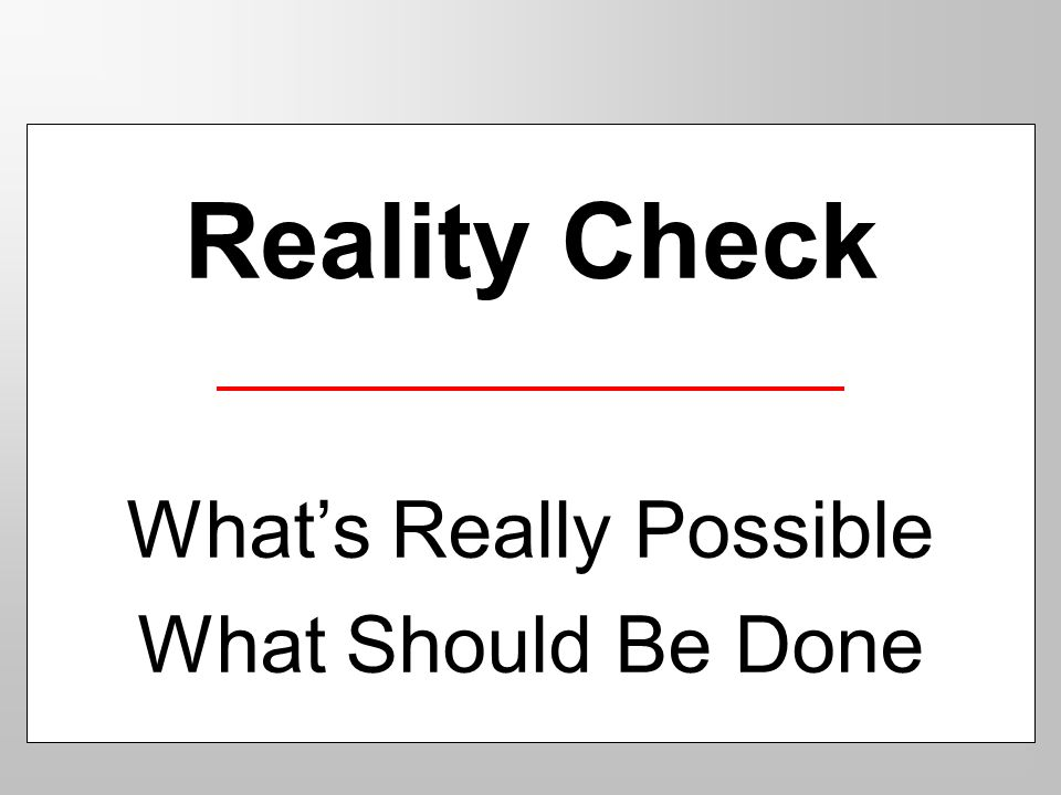 Reality Check Whats Really Possible What Should Be Done