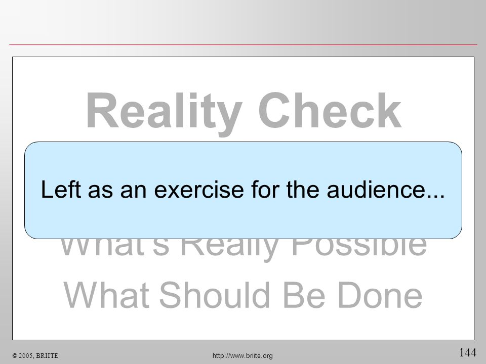 144 © 2005, BRIITE http://www.briite.org Reality Check Whats Really Possible What Should Be Done Left as an exercise for the audience...
