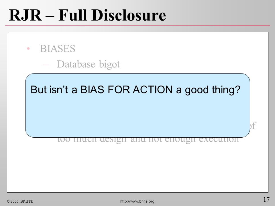17 © 2005, BRIITE http://www.briite.org RJR – Full Disclosure BIASES –Database bigot –Even bigger TCP/IP bigot –Believer in decentralized components Observation –No big IT failure has ever occurred because of too much design and not enough execution But isnt a BIAS FOR ACTION a good thing?
