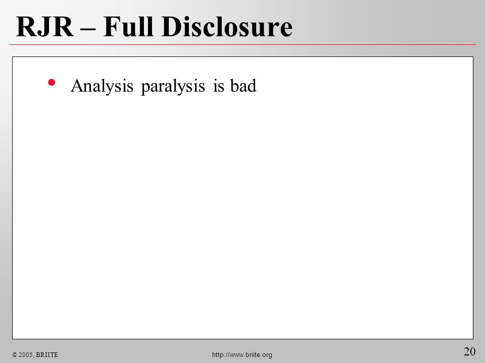 20 © 2005, BRIITE http://www.briite.org RJR – Full Disclosure Analysis paralysis is bad