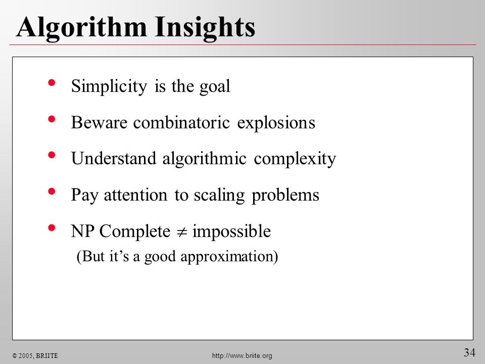 34 © 2005, BRIITE http://www.briite.org Algorithm Insights Simplicity is the goal Beware combinatoric explosions Understand algorithmic complexity Pay attention to scaling problems NP Complete impossible (But its a good approximation)