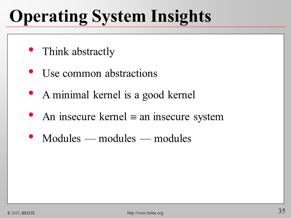 35 © 2005, BRIITE http://www.briite.org Operating System Insights Think abstractly Use common abstractions A minimal kernel is a good kernel An insecure kernel an insecure system Modules modules modules
