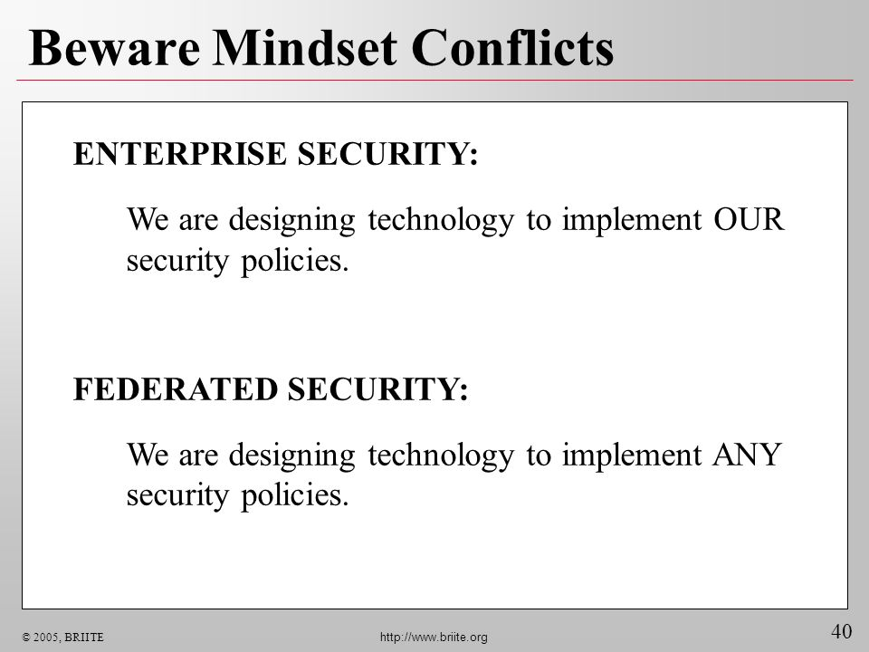 40 © 2005, BRIITE http://www.briite.org Beware Mindset Conflicts ENTERPRISE SECURITY: We are designing technology to implement OUR security policies.