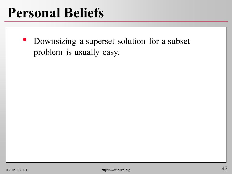 42 © 2005, BRIITE http://www.briite.org Personal Beliefs Downsizing a superset solution for a subset problem is usually easy.