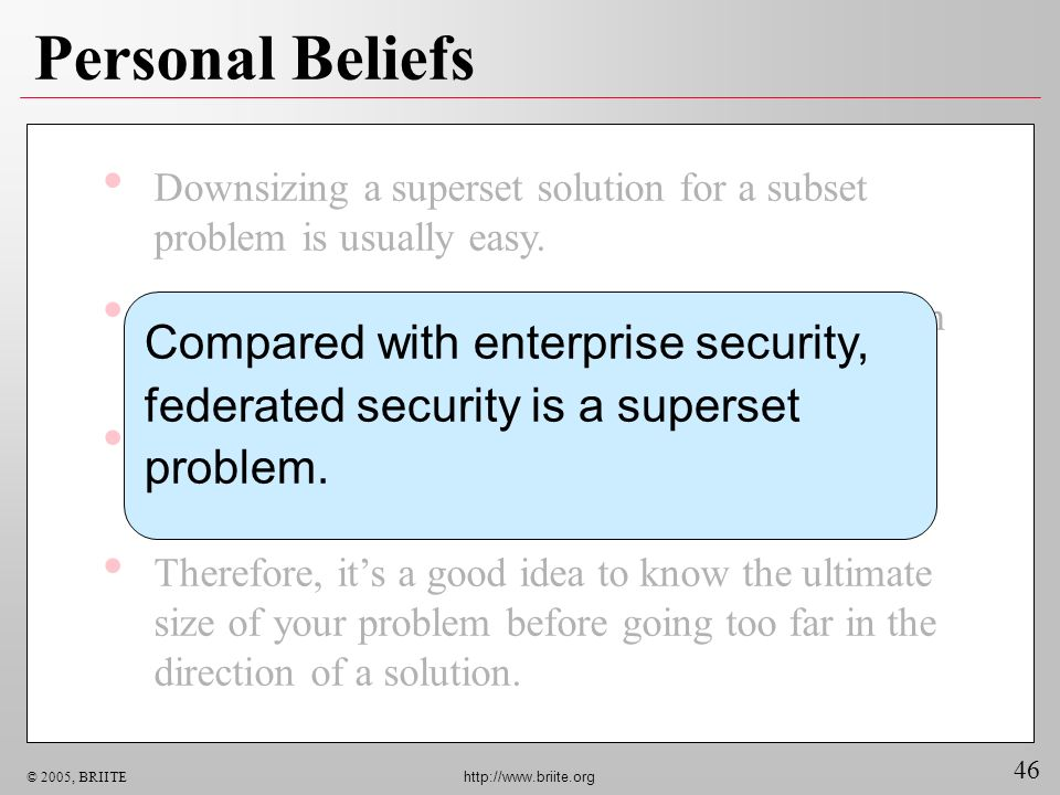 46 © 2005, BRIITE http://www.briite.org Personal Beliefs Downsizing a superset solution for a subset problem is usually easy.