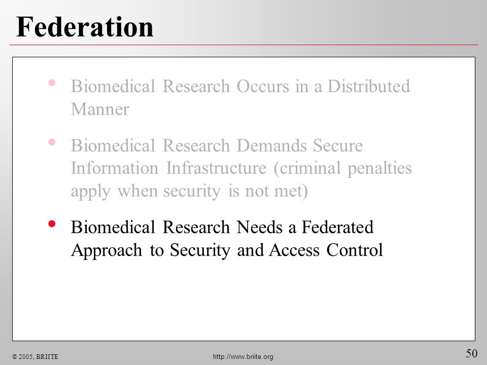 50 © 2005, BRIITE http://www.briite.org Federation Biomedical Research Occurs in a Distributed Manner Biomedical Research Demands Secure Information Infrastructure (criminal penalties apply when security is not met) Biomedical Research Needs a Federated Approach to Security and Access Control