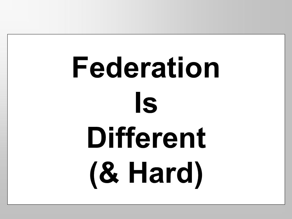 Federation Is Different (& Hard)