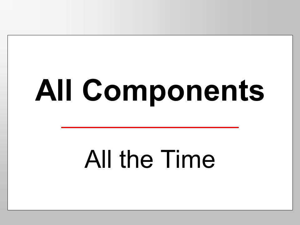 All Components All the Time