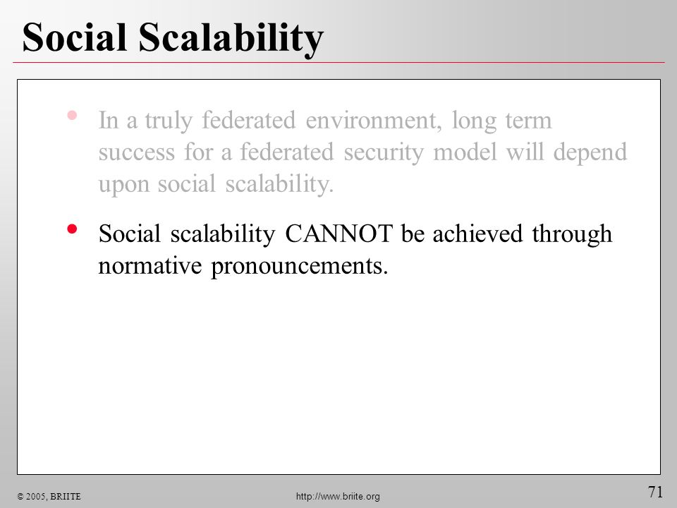 71 © 2005, BRIITE http://www.briite.org Social Scalability In a truly federated environment, long term success for a federated security model will depend upon social scalability.
