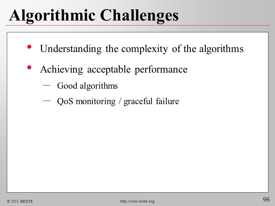 96 © 2005, BRIITE http://www.briite.org Algorithmic Challenges Understanding the complexity of the algorithms Achieving acceptable performance – Good algorithms – QoS monitoring / graceful failure