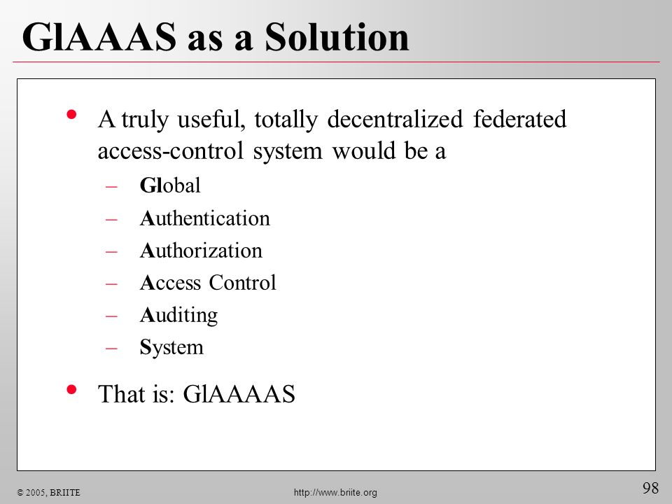 98 © 2005, BRIITE http://www.briite.org GlAAAS as a Solution A truly useful, totally decentralized federated access-control system would be a –Global –Authentication –Authorization –Access Control –Auditing –System That is: GlAAAAS