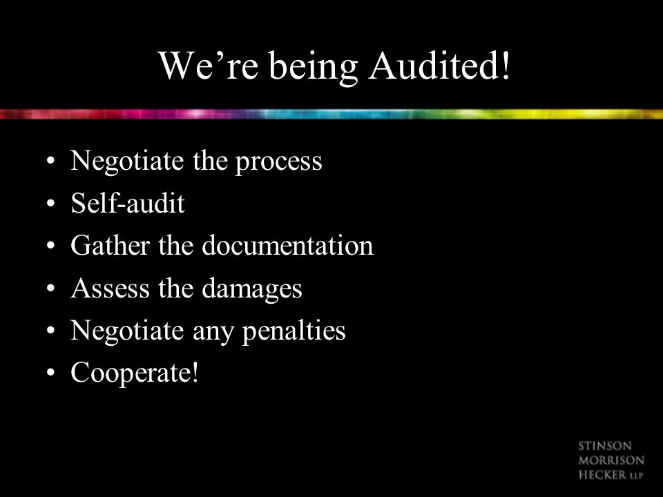 Were being Audited! Negotiate the process Self-audit Gather the documentation Assess the damages Negotiate any penalties Cooperate!