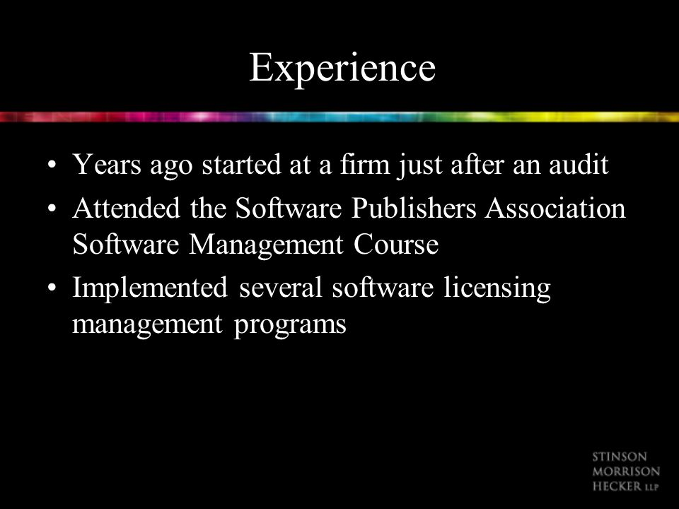 Experience Years ago started at a firm just after an audit Attended the Software Publishers Association Software Management Course Implemented several software licensing management programs