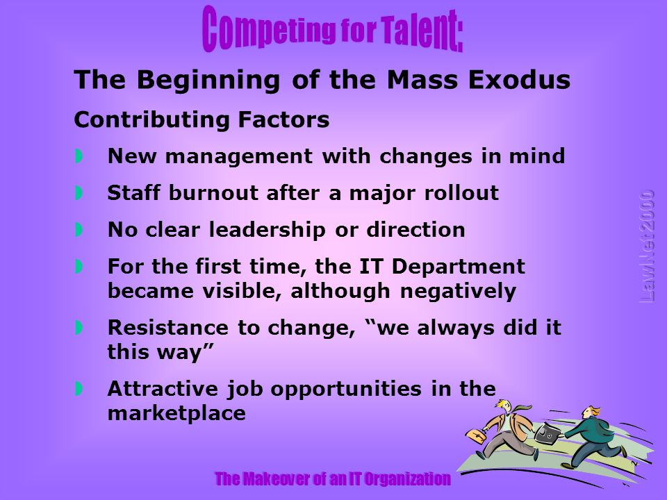 The Makeover of an IT Organization New management with changes in mind Staff burnout after a major rollout No clear leadership or direction For the first time, the IT Department became visible, although negatively Resistance to change, we always did it this way Attractive job opportunities in the marketplace Contributing Factors The Beginning of the Mass Exodus