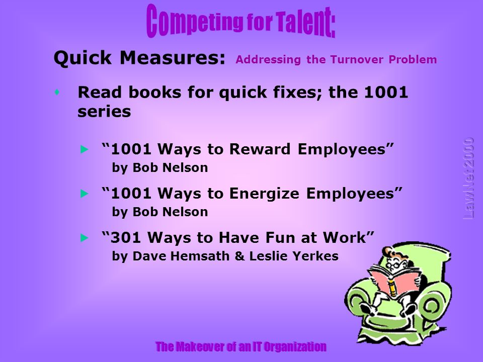 The Makeover of an IT Organization 1001 Ways to Reward Employees by Bob Nelson 1001 Ways to Energize Employees by Bob Nelson 301 Ways to Have Fun at Work by Dave Hemsath & Leslie Yerkes Addressing the Turnover Problem Quick Measures: sRead books for quick fixes; the 1001 series
