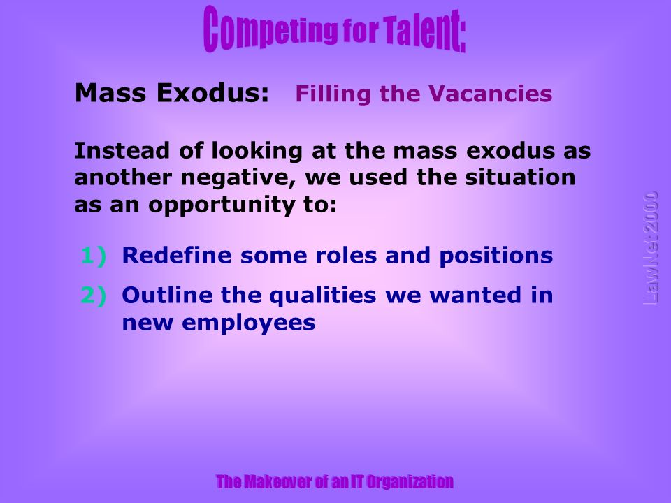 The Makeover of an IT Organization Filling the Vacancies Mass Exodus: Instead of looking at the mass exodus as another negative, we used the situation as an opportunity to: 1)Redefine some roles and positions 2)Outline the qualities we wanted in new employees