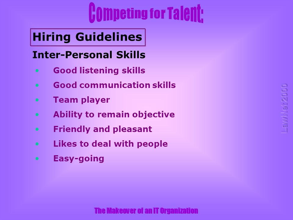 The Makeover of an IT Organization Inter-Personal Skills Good listening skills Good communication skills Team player Ability to remain objective Friendly and pleasant Likes to deal with people Easy-going Hiring Guidelines