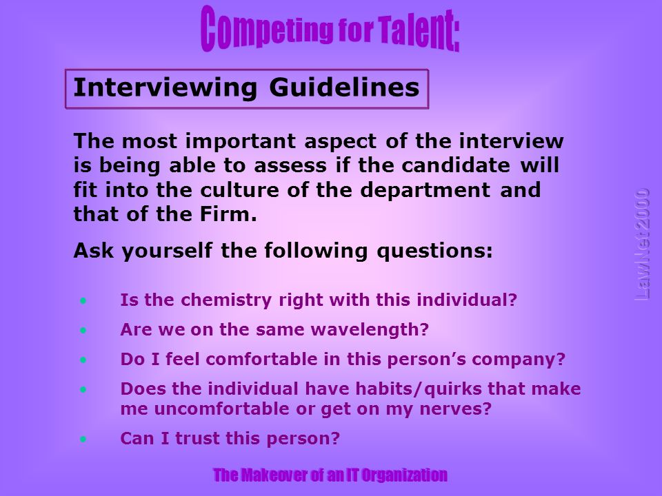 The Makeover of an IT Organization Interviewing Guidelines The most important aspect of the interview is being able to assess if the candidate will fit into the culture of the department and that of the Firm.