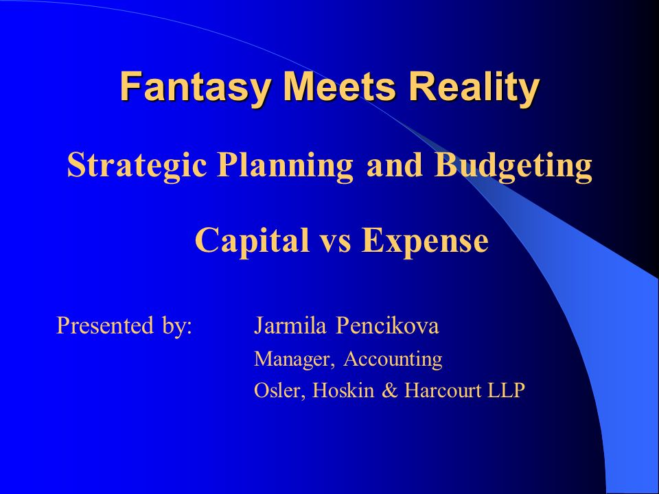 Fantasy Meets Reality Strategic Planning and Budgeting Capital vs Expense Presented by: Jarmila Pencikova Manager, Accounting Osler, Hoskin & Harcourt LLP