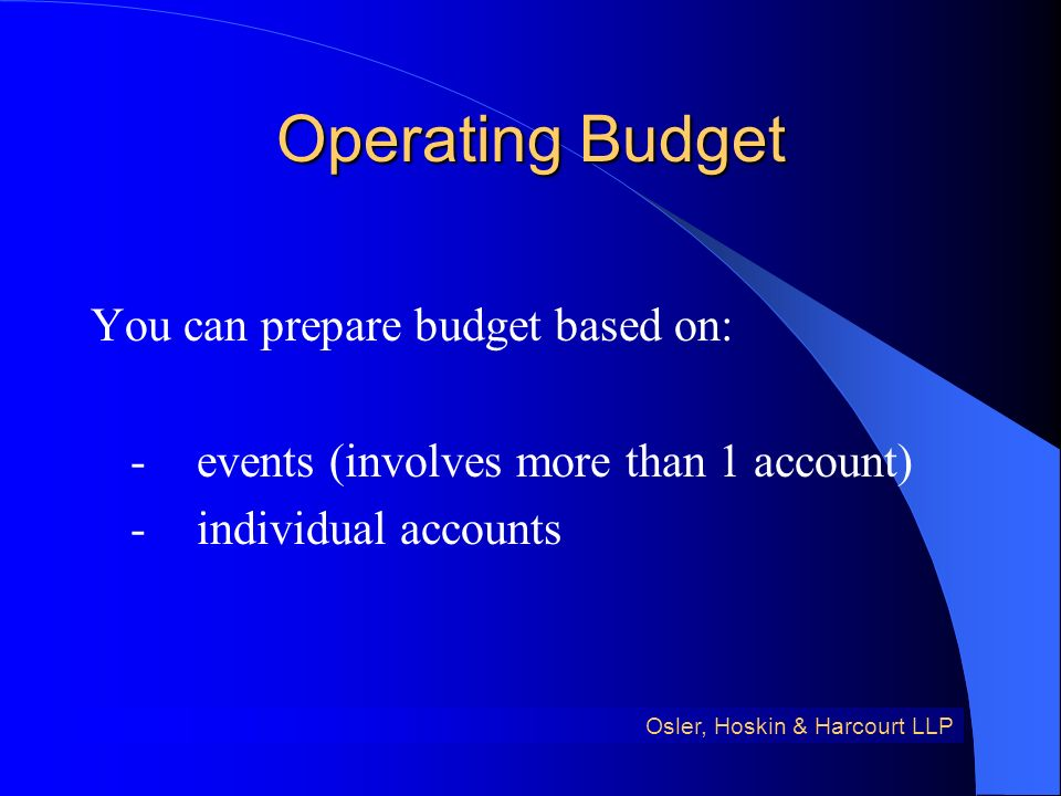 Operating Budget You can prepare budget based on: -events (involves more than 1 account) -individual accounts Osler, Hoskin & Harcourt LLP