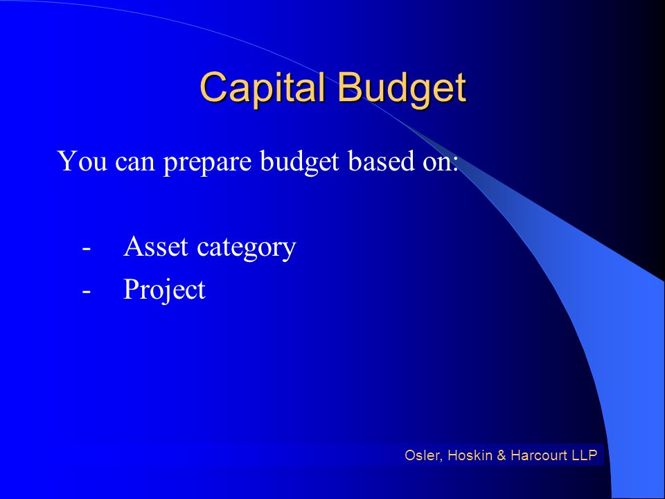 Capital Budget You can prepare budget based on: -Asset category -Project Osler, Hoskin & Harcourt LLP