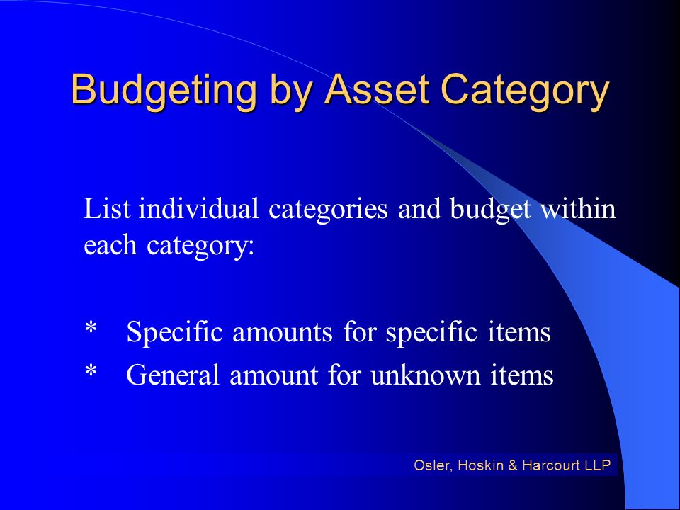 Budgeting by Asset Category List individual categories and budget within each category: *Specific amounts for specific items *General amount for unknown items Osler, Hoskin & Harcourt LLP
