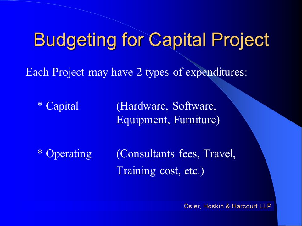 Budgeting for Capital Project Each Project may have 2 types of expenditures: * Capital(Hardware, Software, Equipment, Furniture) * Operating(Consultants fees, Travel, Training cost, etc.) Osler, Hoskin & Harcourt LLP