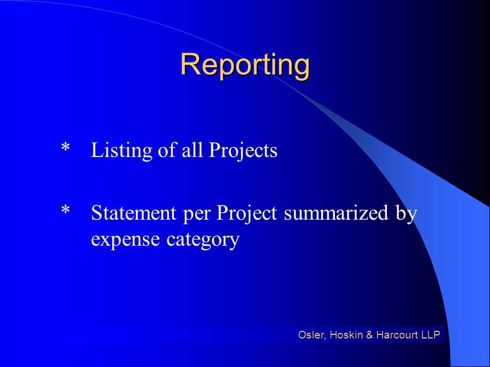 Reporting *Listing of all Projects *Statement per Project summarized by expense category Osler, Hoskin & Harcourt LLP