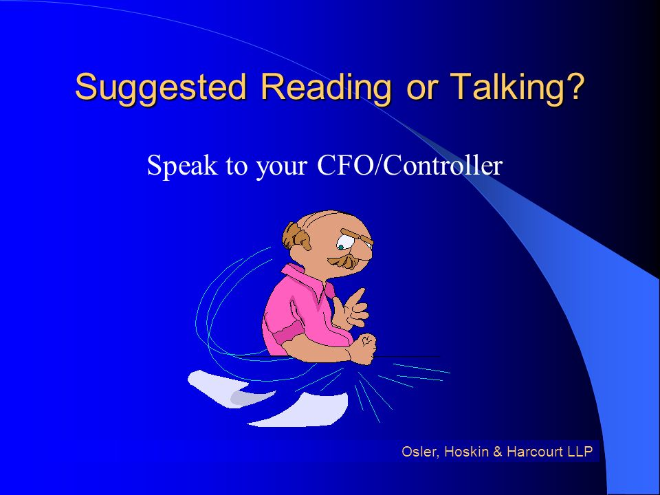 Suggested Reading or Talking Osler, Hoskin & Harcourt LLP Speak to your CFO/Controller