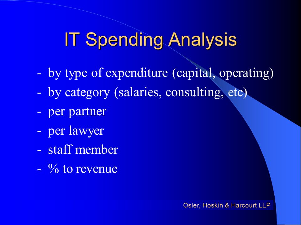 IT Spending Analysis - by type of expenditure (capital, operating) - by category (salaries, consulting, etc) - per partner - per lawyer - staff member - % to revenue Osler, Hoskin & Harcourt LLP