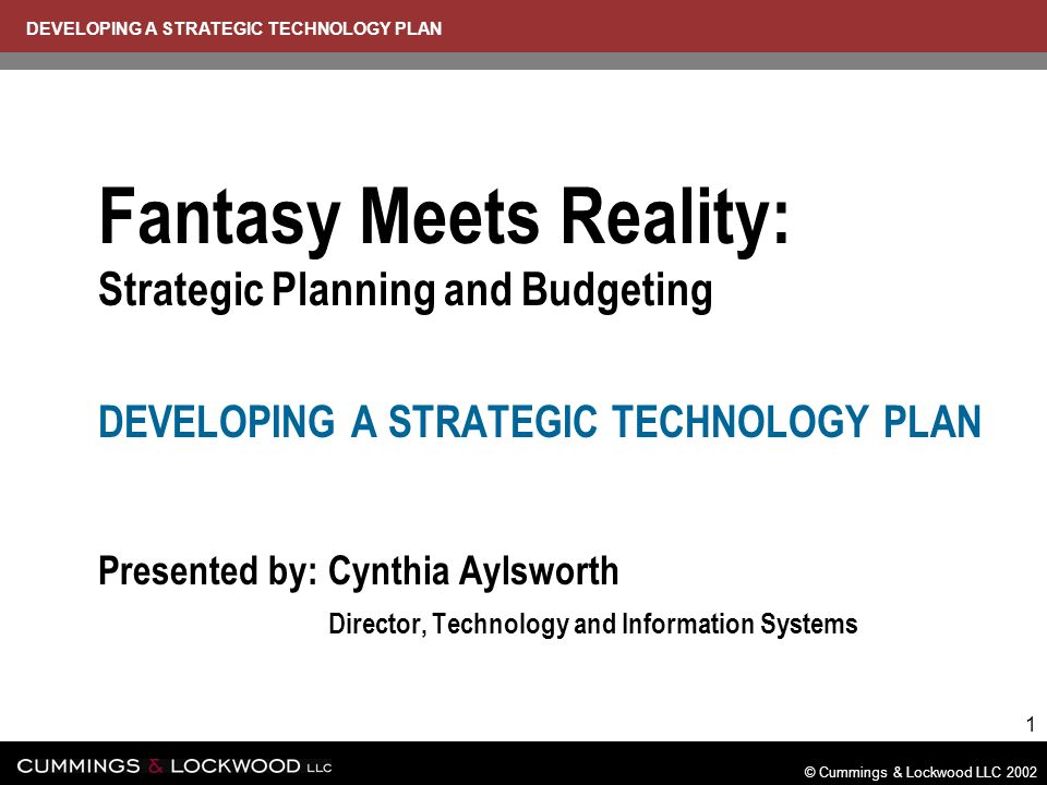 DEVELOPING A STRATEGIC TECHNOLOGY PLAN © Cummings & Lockwood LLC 2002 1 Fantasy Meets Reality: Strategic Planning and Budgeting DEVELOPING A STRATEGIC TECHNOLOGY PLAN Presented by: Cynthia Aylsworth Presented by: Director, Technology and Information Systems