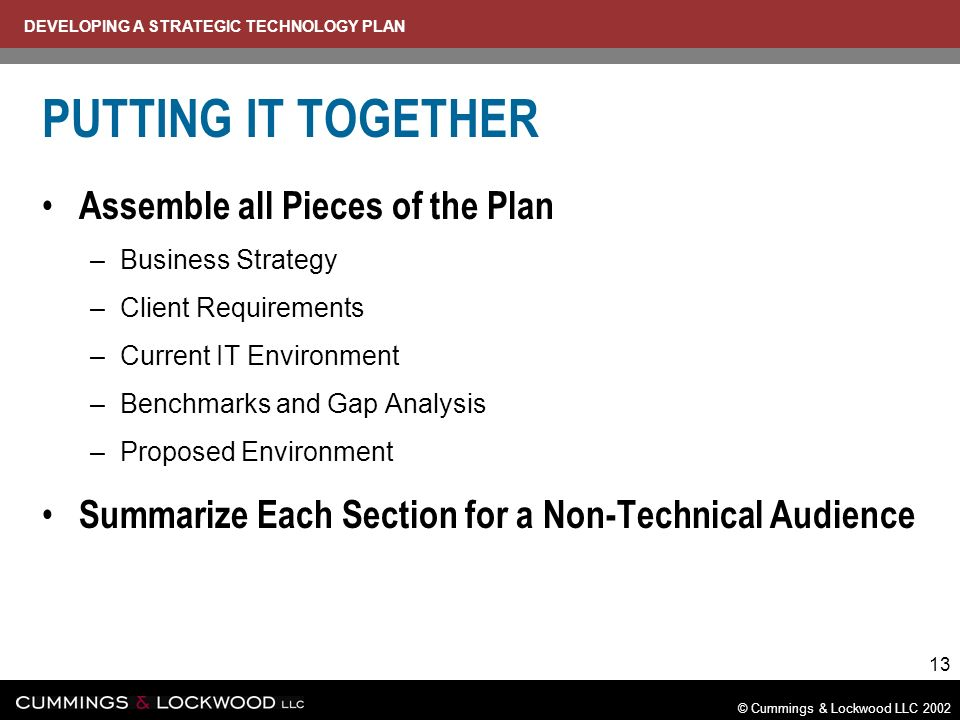 DEVELOPING A STRATEGIC TECHNOLOGY PLAN © Cummings & Lockwood LLC 2002 13 PUTTING IT TOGETHER Assemble all Pieces of the Plan –Business Strategy –Client Requirements –Current IT Environment –Benchmarks and Gap Analysis –Proposed Environment Summarize Each Section for a Non-Technical Audience