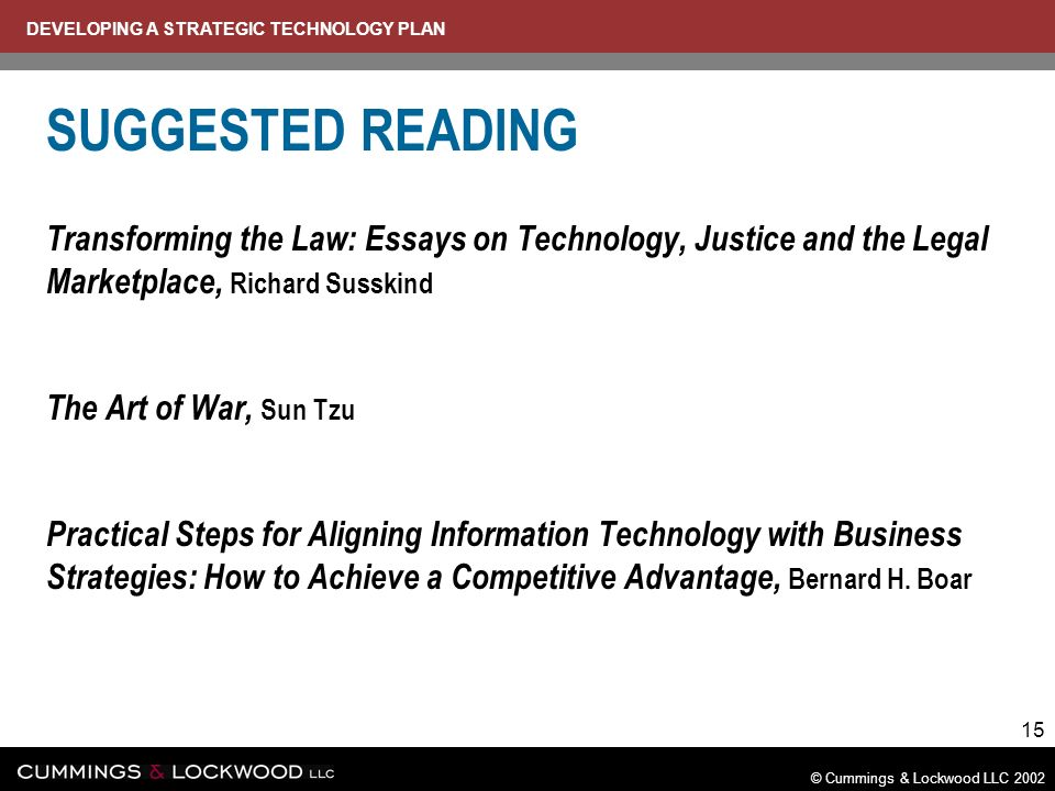 DEVELOPING A STRATEGIC TECHNOLOGY PLAN © Cummings & Lockwood LLC 2002 15 SUGGESTED READING Transforming the Law: Essays on Technology, Justice and the Legal Marketplace, Richard Susskind The Art of War, Sun Tzu Practical Steps for Aligning Information Technology with Business Strategies: How to Achieve a Competitive Advantage, Bernard H.