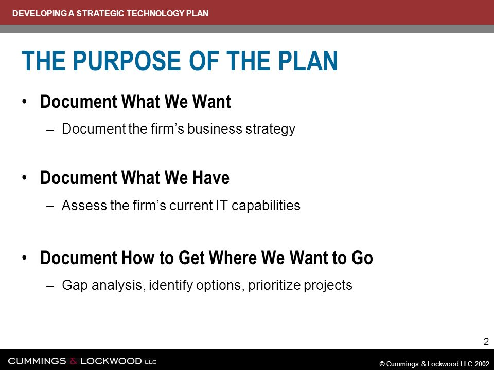 DEVELOPING A STRATEGIC TECHNOLOGY PLAN © Cummings & Lockwood LLC 2002 2 THE PURPOSE OF THE PLAN Document What We Want –Document the firms business strategy Document What We Have –Assess the firms current IT capabilities Document How to Get Where We Want to Go –Gap analysis, identify options, prioritize projects
