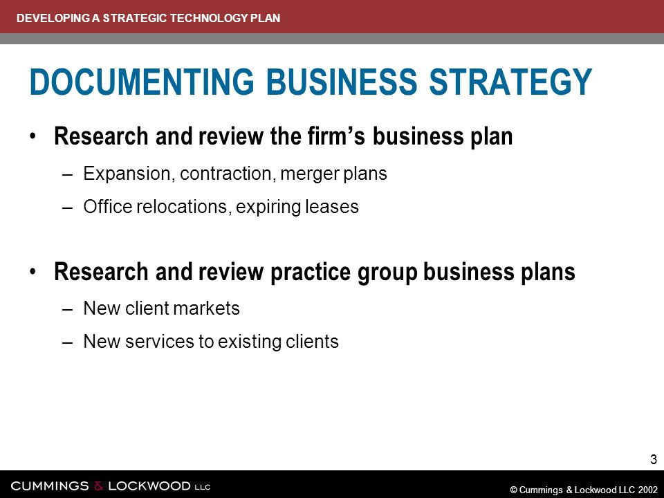 DEVELOPING A STRATEGIC TECHNOLOGY PLAN © Cummings & Lockwood LLC 2002 3 DOCUMENTING BUSINESS STRATEGY Research and review the firm s business plan –Expansion, contraction, merger plans –Office relocations, expiring leases Research and review practice group business plans –New client markets –New services to existing clients