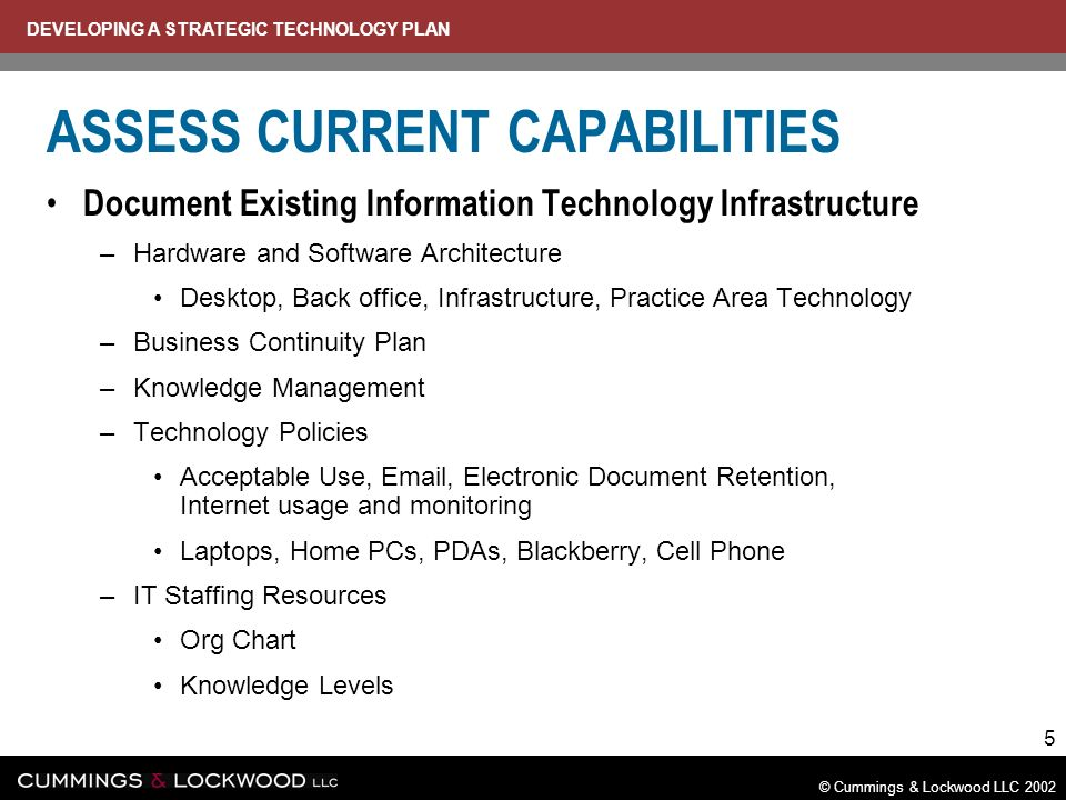 DEVELOPING A STRATEGIC TECHNOLOGY PLAN © Cummings & Lockwood LLC 2002 5 ASSESS CURRENT CAPABILITIES Document Existing Information Technology Infrastructure –Hardware and Software Architecture Desktop, Back office, Infrastructure, Practice Area Technology –Business Continuity Plan –Knowledge Management –Technology Policies Acceptable Use, Email, Electronic Document Retention, Internet usage and monitoring Laptops, Home PCs, PDAs, Blackberry, Cell Phone –IT Staffing Resources Org Chart Knowledge Levels