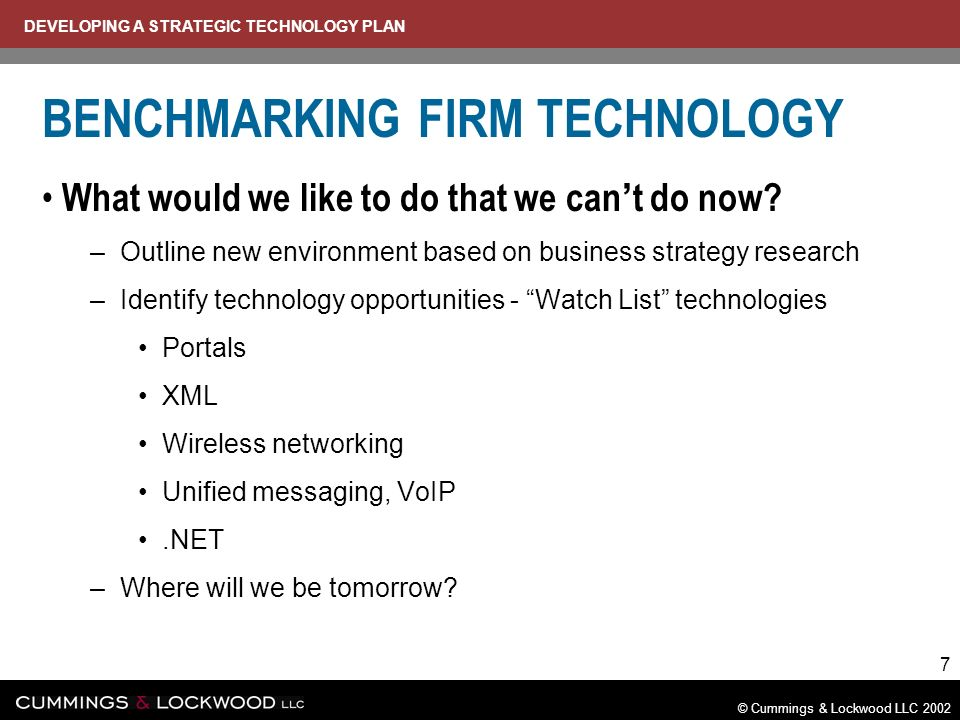 DEVELOPING A STRATEGIC TECHNOLOGY PLAN © Cummings & Lockwood LLC 2002 7 BENCHMARKING FIRM TECHNOLOGY What would we like to do that we can t do now.